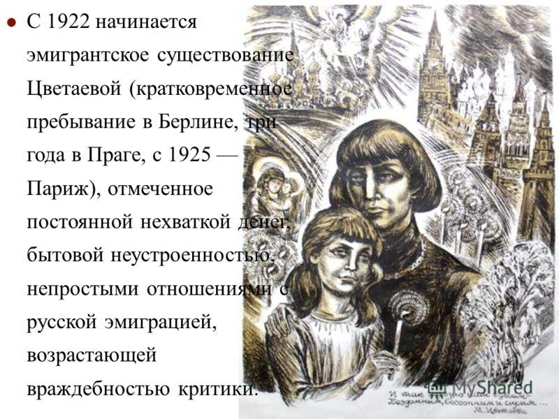 С 1922 начинается эмигрантское существование Цветаевой (кратковременное пребывание в Берлине, три года в Праге, с 1925 Париж), отмеченное постоянной нехваткой денег, бытовой неустроенностью, непростыми отношениями с русской эмиграцией, возрастающей в