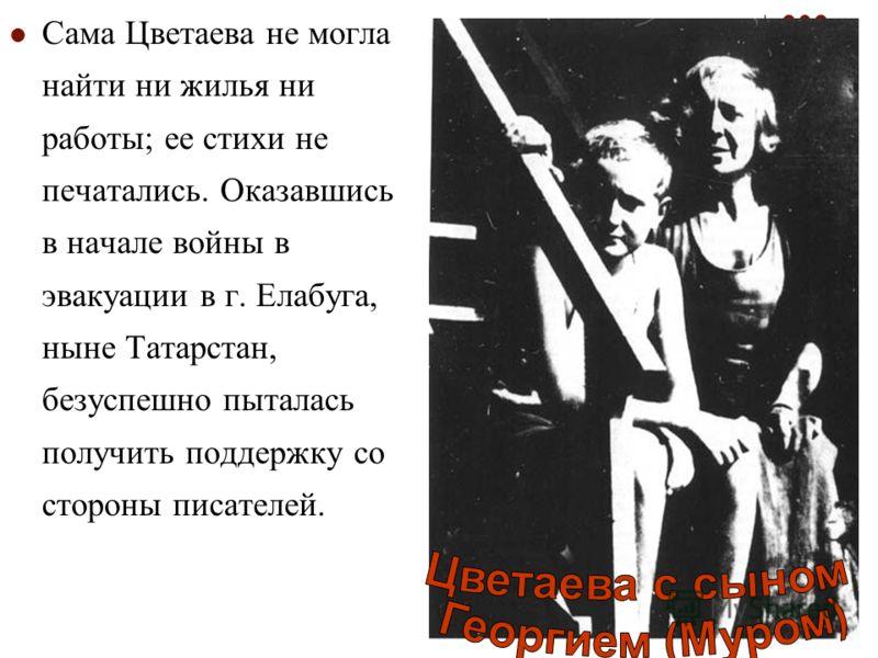 Сама Цветаева не могла найти ни жилья ни работы; ее стихи не печатались. Оказавшись в начале войны в эвакуации в г. Елабуга, ныне Татарстан, безуспешно пыталась получить поддержку со стороны писателей.