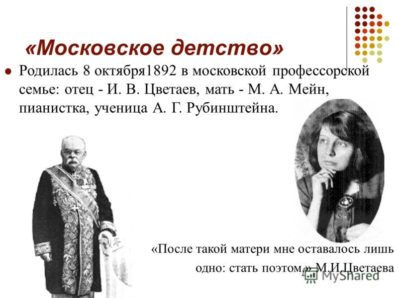 «Московское детство» Родилась 8 октября1892 в московской профессорской семье: отец - И. В. Цветаев, мать - М. А. Мейн, пианистка, ученица А. Г. Рубинштейна. «После такой матери мне оставалось лишь одно: стать поэтом.» М.И.Цветаева