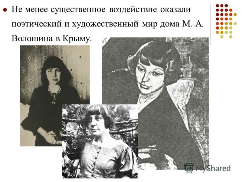 Не менее существенное воздействие оказали поэтический и художественный мир дома М. А. Волошина в Крыму.