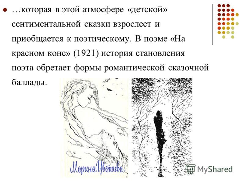 …которая в этой атмосфере «детской» сентиментальной сказки взрослеет и приобщается к поэтическому. В поэме «На красном коне» (1921) история становления поэта обретает формы романтической сказочной баллады.