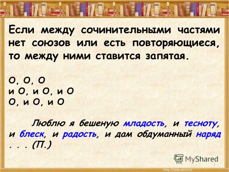 7 Если между сочинительными частями нет союзов или есть повторяющиеся, то между ними ставится запятая. О, О, О и О, и О, и О О, и О, и О Люблю я бешеную младость, и тесноту, и блеск, и радость, и дам обдуманный наряд... (П.)