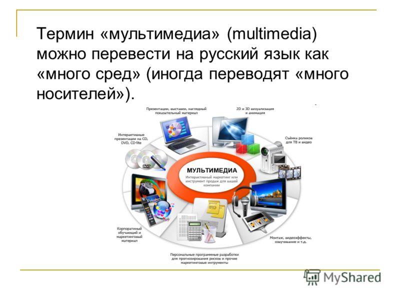 Термин «мультимедиа» (multimedia) можно перевести на русский язык как «много сред» (иногда переводят «много носителей»).