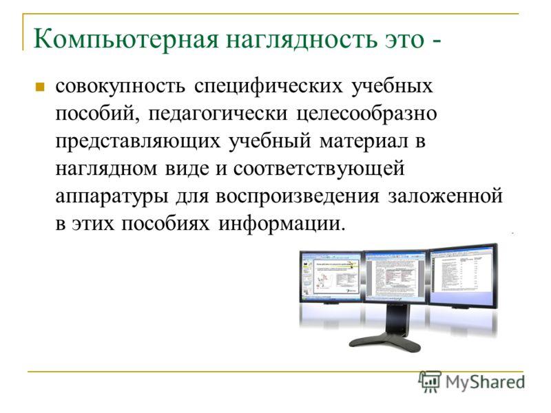 Компьютерная наглядность это - совокупность специфических учебных пособий, педагогически целесообразно представляющих учебный материал в наглядном виде и соответствующей аппаратуры для воспроизведения заложенной в этих пособиях информации.