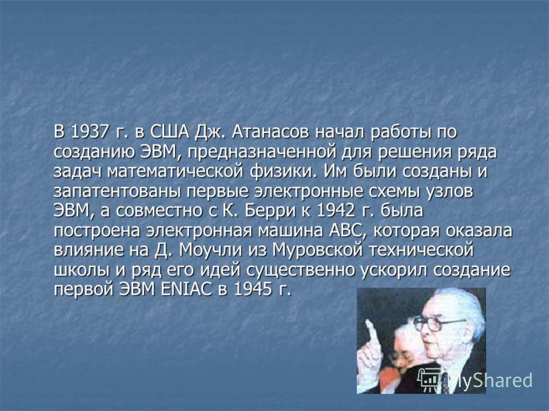 В 1937 г. в США Дж. Атанасов начал работы по созданию ЭВМ, предназначенной для решения ряда задач математической физики. Им были созданы и запатентованы первые электронные схемы узлов ЭВМ, а совместно с К. Берри к 1942 г. была построена электронная м
