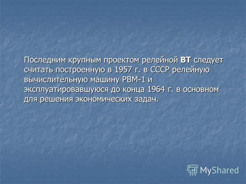 Последним крупным проектом релейной ВТ следует считать построенную в 1957 г. в СССР релейную вычислительную машину РВМ-1 и эксплуатировавшуюся до конца 1964 г. в основном для решения экономических задач.