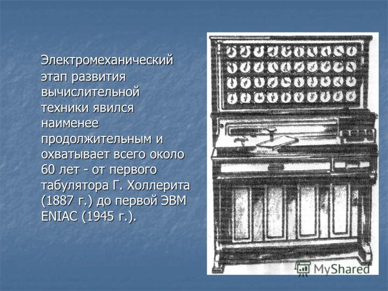 Электромеханический этап развития вычислительной техники явился наименее продолжительным и охватывает всего около 60 лет - от первого табулятора Г. Холлерита (1887 г.) до первой ЭВМ ENIAC (1945 г.).