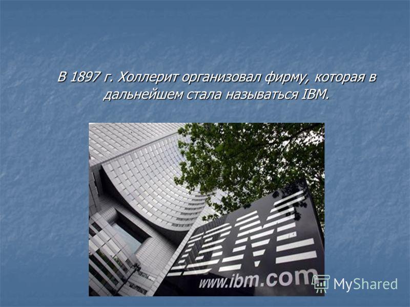 В 1897 г. Холлерит организовал фирму, которая в дальнейшем стала называться IBM.
