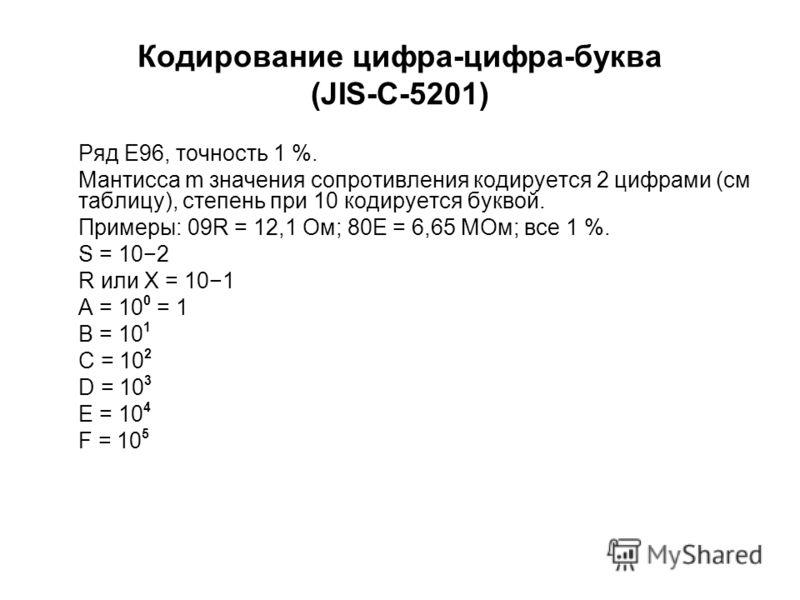 Кодирование цифра-цифра-буква (JIS-C-5201) Ряд E96, точность 1 %. Мантисса m значения сопротивления кодируется 2 цифрами (см таблицу), степень при 10 кодируется буквой. Примеры: 09R = 12,1 Ом; 80E = 6,65 МОм; все 1 %. S = 102 R или X = 101 A = 10 0 =