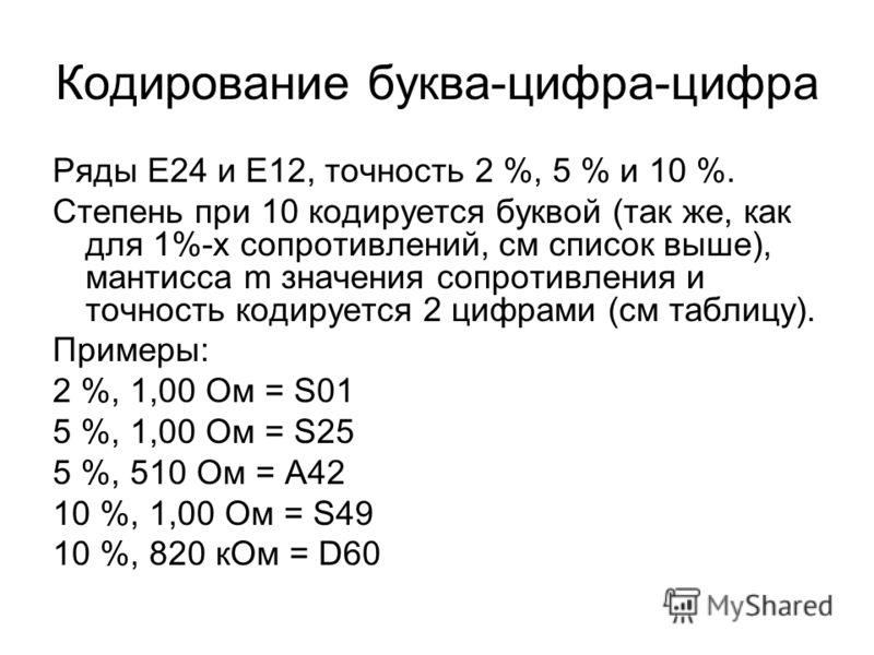 Кодирование буква-цифра-цифра Ряды E24 и E12, точность 2 %, 5 % и 10 %. Степень при 10 кодируется буквой (так же, как для 1%-х сопротивлений, см список выше), мантисса m значения сопротивления и точность кодируется 2 цифрами (см таблицу). Примеры: 2