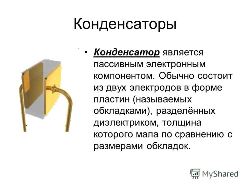 Конденсаторы Конденсатор является пассивным электронным компонентом. Обычно состоит из двух электродов в форме пластин (называемых обкладками), разделённых диэлектриком, толщина которого мала по сравнению с размерами обкладок.