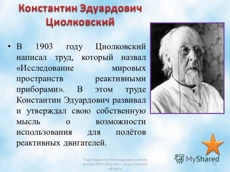 В 1903 году Циолковский написал труд, который назвал «Исследование мировых пространств реактивными приборами». В этом труде Константин Эдуардович развивал и утверждал свою собственную мысль о возможности использования для полётов реактивных двигателе