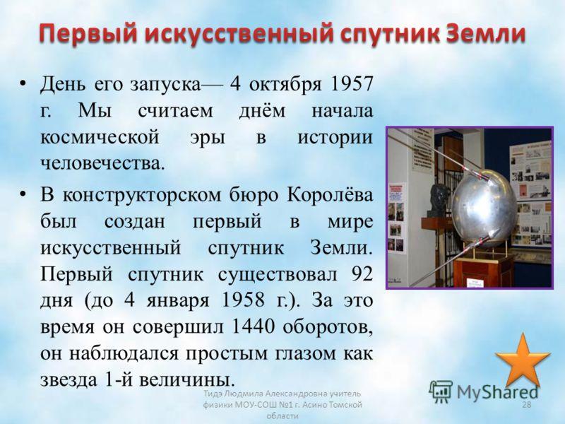 День его запуска 4 октября 1957 г. Мы считаем днём начала космической эры в истории человечества. В конструкторском бюро Королёва был создан первый в мире искусственный спутник Земли. Первый спутник существовал 92 дня (до 4 января 1958 г.). За это вр