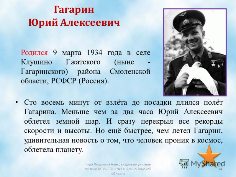 Гагарин Юрий Алексеевич Сто восемь минут от взлёта до посадки длился полёт Гагарина. Меньше чем за два часа Юрий Алексеевич облетел земной шар. И сразу перекрыл все рекорды скорости и высоты. Но ещё быстрее, чем летел Гагарин, удивительная новость о