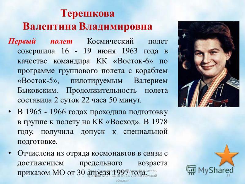 Терешкова Валентина Владимировна Первый полет Космический полет совершила 16 - 19 июня 1963 года в качестве командира КК «Восток-6» по программе группового полета с кораблем «Восток-5», пилотируемым Валерием Быковским. Продолжительность полета состав