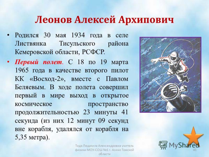 Леонов Алексей Архипович Родился 30 мая 1934 года в селе Листвянка Тисульского района Кемеровской области, РСФСР. Первый полет. C 18 по 19 марта 1965 года в качестве второго пилот КК «Восход-2», вместе с Павлом Беляевым. В ходе полета совершил первый