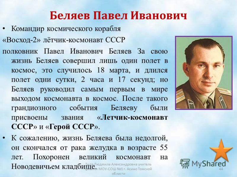 Беляев Павел Иванович Командир космического корабля «Восход-2» лётчик-космонавт СССР полковник Павел Иванович Беляев За свою жизнь Беляев совершил лишь один полет в космос, это случилось 18 марта, и длился полет одни сутки, 2 часа и 17 секунд; но Бел