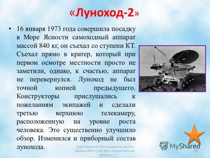 «Луноход-2 » 16 января 1973 года совершила посадку в Море Ясности самоходный аппарат массой 840 кг, он съехал со ступени КТ. Съехал прямо в кратер, который при первом осмотре местности просто не заметили, однако, к счастью, аппарат не перевернулся. Л