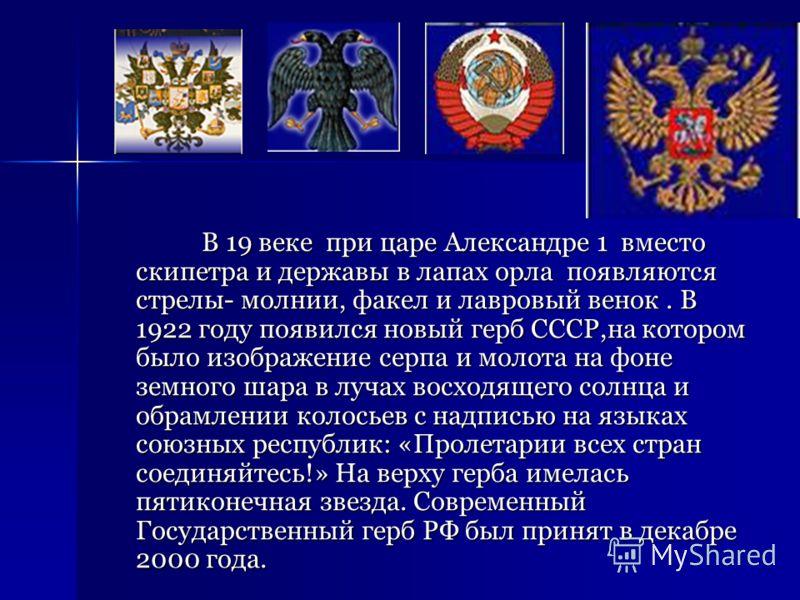 В 19 веке при царе Александре 1 вместо скипетра и державы в лапах орла появляются стрелы- молнии, факел и лавровый венок. В 1922 году появился новый герб СССР,на котором было изображение серпа и молота на фоне земного шара в лучах восходящего солнца