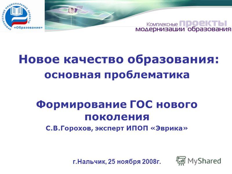 Новое качество образования: основная проблематика Формирование ГОС нового поколения С.В.Горохов, эксперт ИПОП «Эврика» г.Нальчик, 25 ноября 2008г.