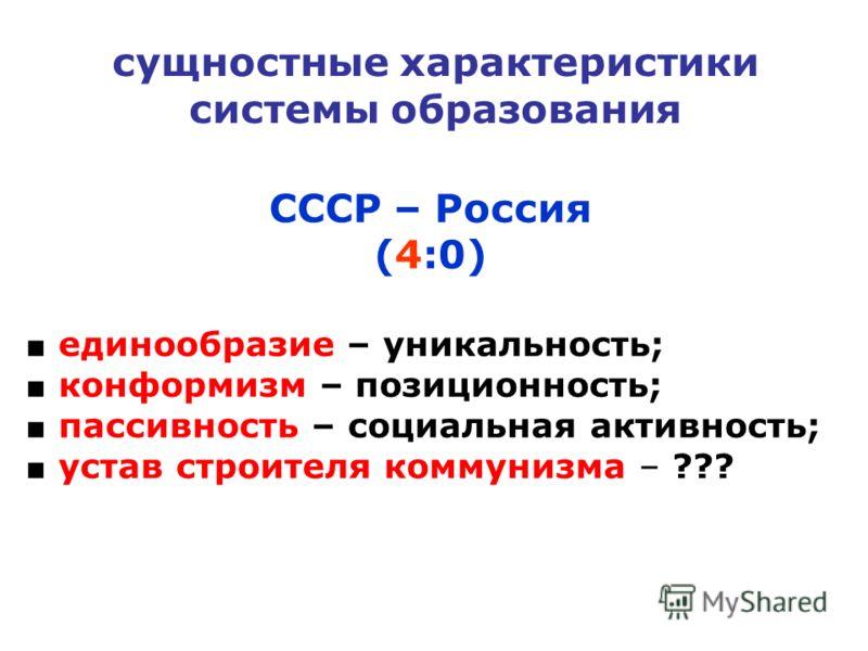 сущностные характеристики системы образования СССР – Россия (4:0) единообразие – уникальность; конформизм – позиционность; пассивность – социальная активность; устав строителя коммунизма – ???
