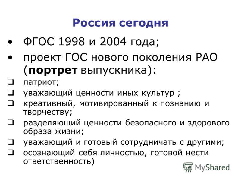 Россия сегодня ФГОС 1998 и 2004 года; проект ГОС нового поколения РАО (портрет выпускника): патриот; уважающий ценности иных культур ; креативный, мотивированный к познанию и творчеству; разделяющий ценности безопасного и здорового образа жизни; уваж