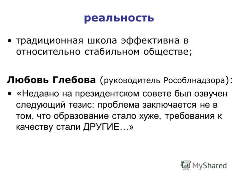 реальность традиционная школа эффективна в относительно стабильном обществе; Любовь Глебова ( руководитель Рособлнадзора ): « Недавно на президентском совете был озвучен следующий тезис: проблема заключается не в том, что образование стало хуже, треб