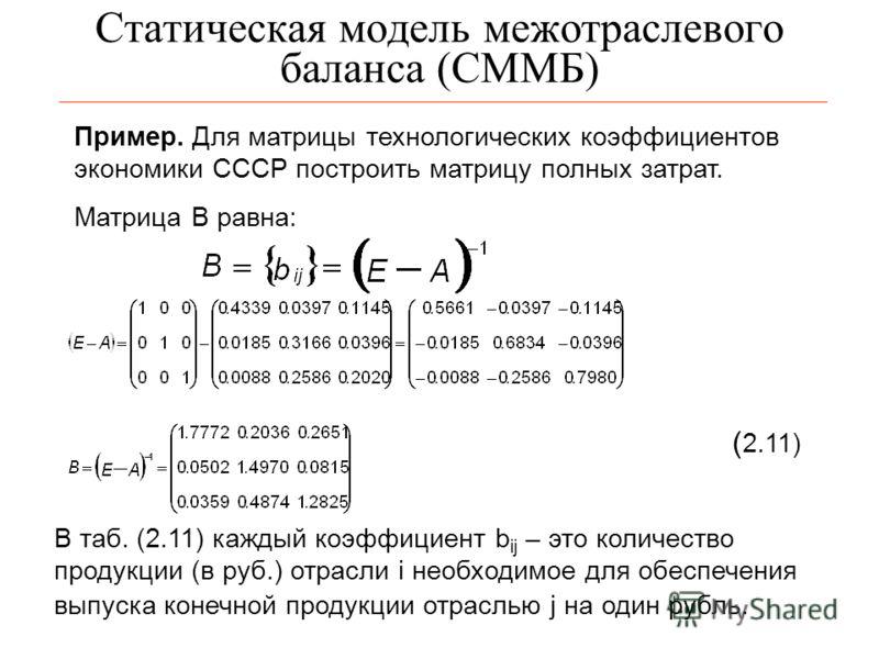 Статическая модель межотраслевого баланса (СММБ) Пример. Для матрицы технологических коэффициентов экономики СССР построить матрицу полных затрат. Матрица В равна: ( 2.11) В таб. (2.11) каждый коэффициент b ij – это количество продукции (в руб.) отра