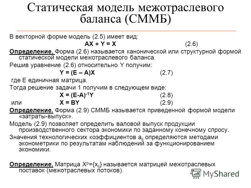 Статическая модель межотраслевого баланса (СММБ) В векторной форме модель (2.5) имеет вид: AX + Y = X(2.6) Определение. Форма (2.6) называется канонической или структурной формой статической модели межотраслевого баланса. Решив уравнение (2.6) относи