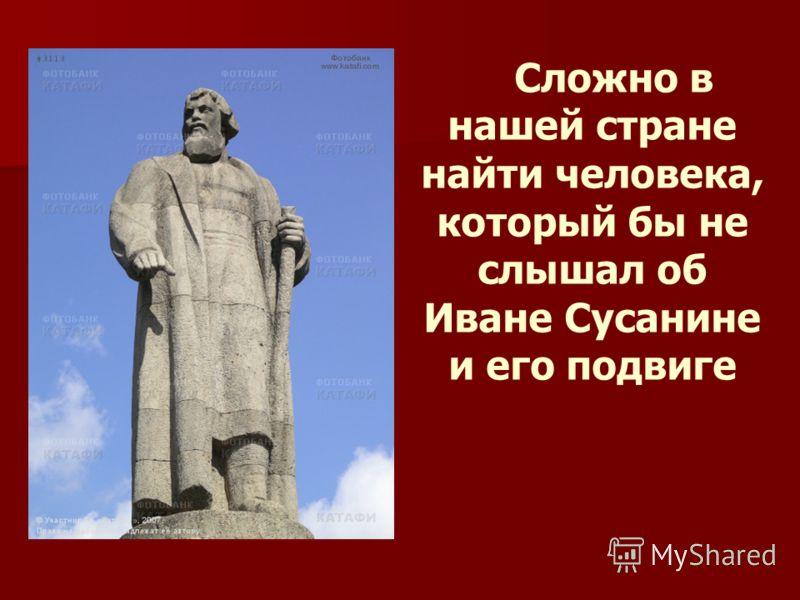 Сложно в нашей стране найти человека, который бы не слышал об Иване Сусанине и его подвиге памятник