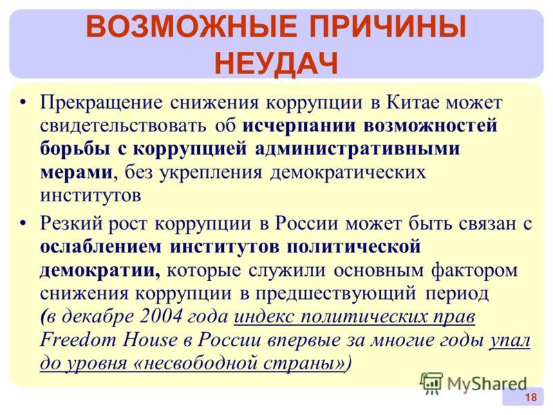 18 ВОЗМОЖНЫЕ ПРИЧИНЫ НЕУДАЧ Прекращение снижения коррупции в Китае может свидетельствовать об исчерпании возможностей борьбы с коррупцией административными мерами, без укрепления демократических институтов Резкий рост коррупции в России может быть св