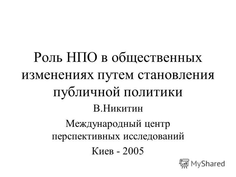 Роль НПО в общественных изменениях путем становления публичной политики В.Никитин Международный центр перспективных исследований Киев - 2005