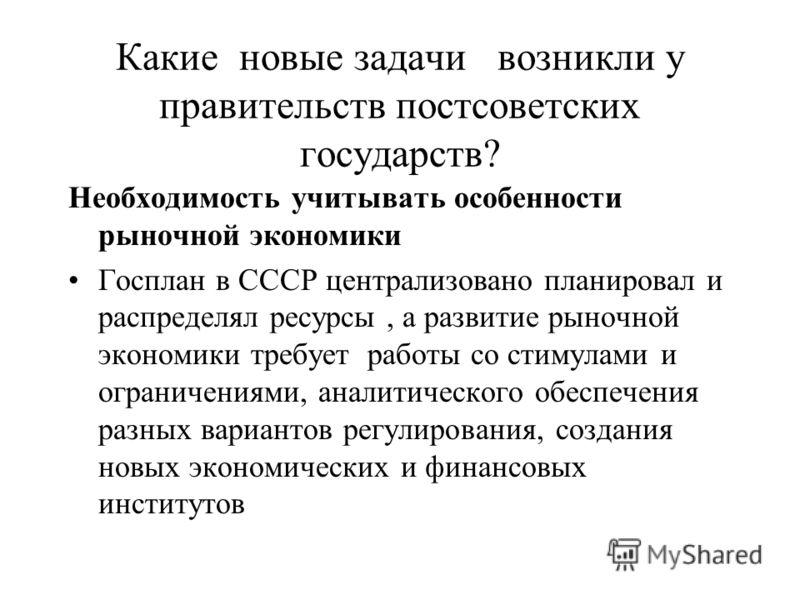 Какие новые задачи возникли у правительств постсоветских государств? Необходимость учитывать особенности рыночной экономики Госплан в СССР централизовано планировал и распределял ресурсы, а развитие рыночной экономики требует работы со стимулами и ог
