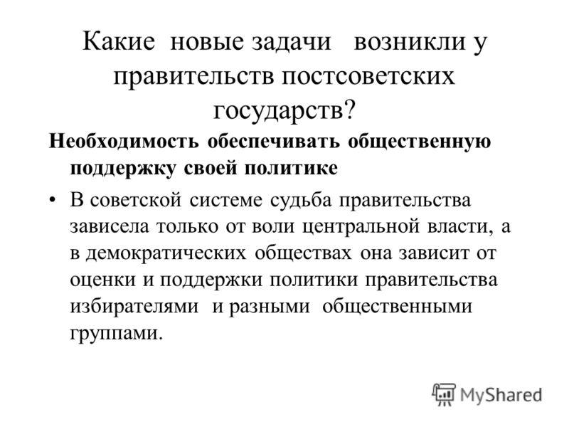 Какие новые задачи возникли у правительств постсоветских государств? Необходимость обеспечивать общественную поддержку своей политике В советской системе судьба правительства зависела только от воли центральной власти, а в демократических обществах о