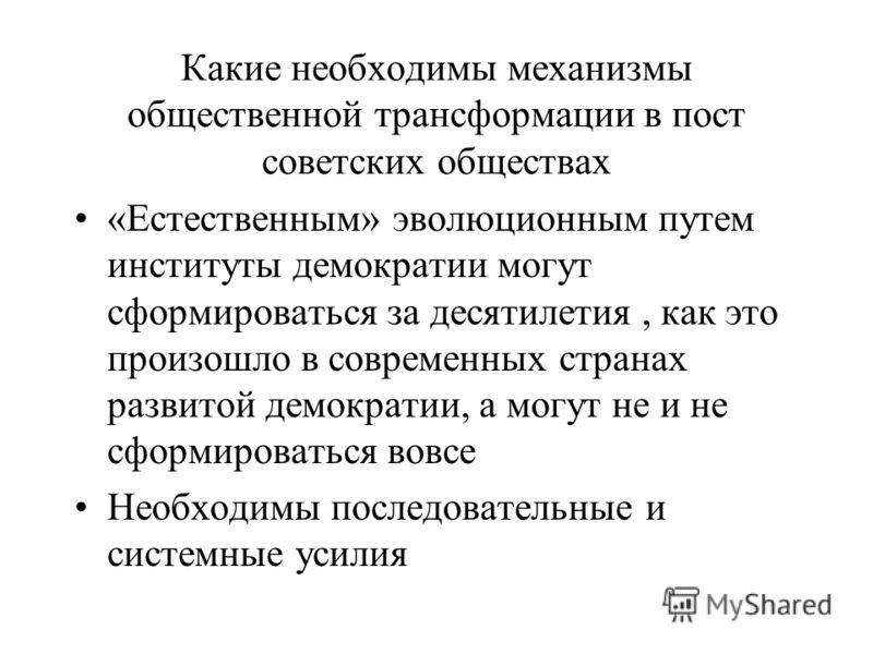 Какие необходимы механизмы общественной трансформации в пост советских обществах «Естественным» эволюционным путем институты демократии могут сформироваться за десятилетия, как это произошло в современных странах развитой демократии, а могут не и не