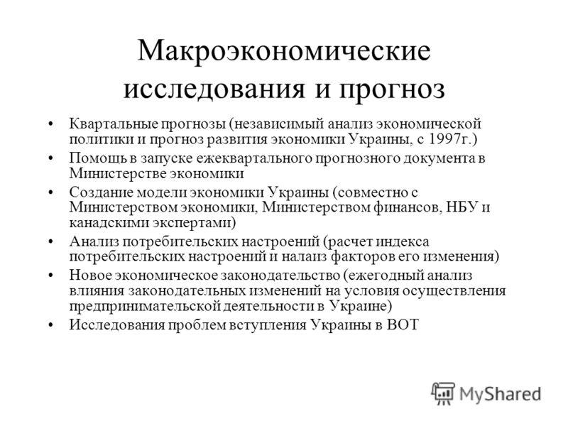 Макроэкономические исследования и прогноз Квартальные прогнозы (независимый анализ экономической политики и прогноз развития экономики Украины, с 1997г.) Помощь в запуске ежеквартального прогнозного документа в Министерстве экономики Создание модели