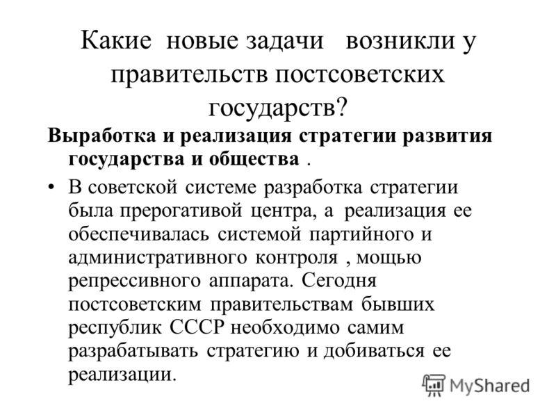 Какие новые задачи возникли у правительств постсоветских государств? Выработка и реализация стратегии развития государства и общества. В советской системе разработка стратегии была прерогативой центра, а реализация ее обеспечивалась системой партийно