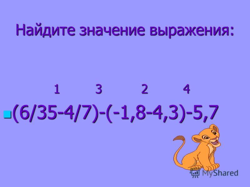 Найдите значение выражения: 1 3 2 4 1 3 2 4 (6/35-4/7)-(-1,8-4,3)-5,7 (6/35-4/7)-(-1,8-4,3)-5,7
