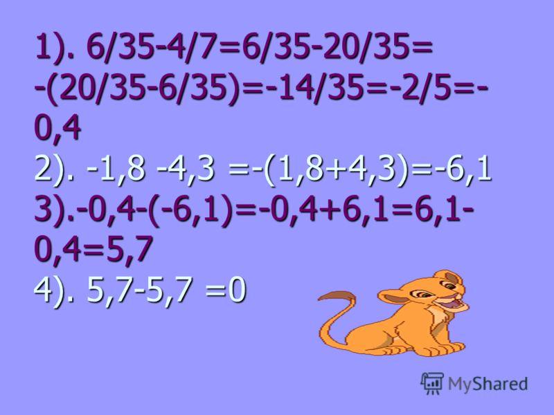 1). 6/35-4/7=6/35-20/35= -(20/35-6/35)=-14/35=-2/5=- 0,4 2). -1,8 -4,3 =-(1,8+4,3)=-6,1 3).-0,4-(-6,1)=-0,4+6,1=6,1- 0,4=5,7 4). 5,7-5,7 =0