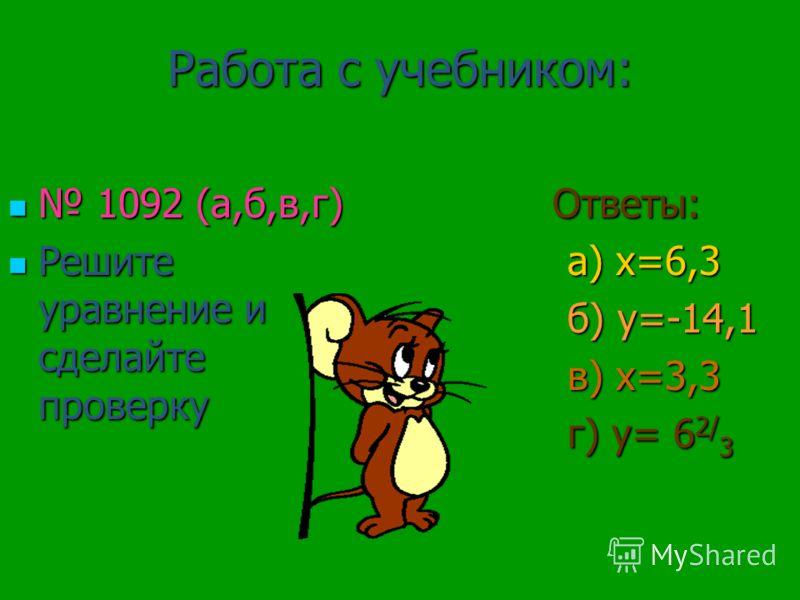 Работа с учебником: 1092 (а,б,в,г) 1092 (а,б,в,г) Решите уравнение и сделайте проверку Решите уравнение и сделайте проверку Ответы: Ответы: а) х=6,3 а) х=6,3 б) у=-14,1 б) у=-14,1 в) х=3,3 в) х=3,3 г) у= 6 2/ 3 г) у= 6 2/ 3