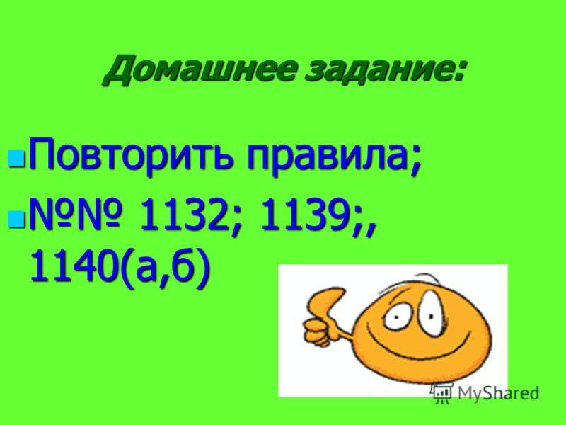 Домашнее задание: Повторить правила; Повторить правила; 1132; 1139;, 1140(а,б) 1132; 1139;, 1140(а,б)