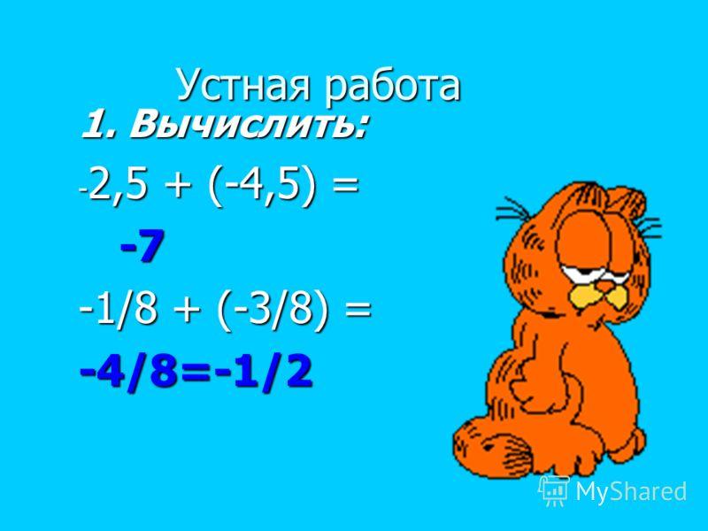 Устная работа 1. Вычислить: - 2,5 + (-4,5) = -7 -7 -1/8 + (-3/8) = -4/8=-1/2