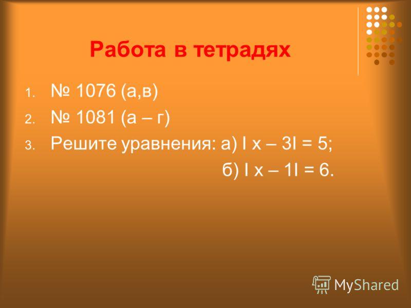 Работа в тетрадях 1. 1076 (а,в) 2. 1081 (а – г) 3. Решите уравнения: а) I x – 3I = 5; б) I x – 1I = 6.