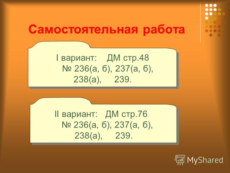 Самостоятельная работа I вариант: ДМ стр.48 236(а, б), 237(а, б), 238(а), 239. I вариант: ДМ стр.48 236(а, б), 237(а, б), 238(а), 239. II вариант: ДМ стр.76 236(а, б), 237(а, б), 238(а), 239. II вариант: ДМ стр.76 236(а, б), 237(а, б), 238(а), 239.