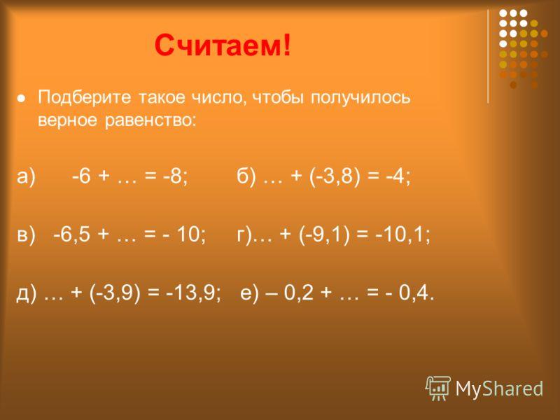 Считаем! Подберите такое число, чтобы получилось верное равенство: а) -6 + … = -8; б) … + (-3,8) = -4; в) -6,5 + … = - 10; г)… + (-9,1) = -10,1; д) … + (-3,9) = -13,9; е) – 0,2 + … = - 0,4.