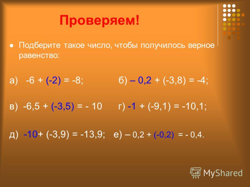 Проверяем! Подберите такое число, чтобы получилось верное равенство: а) -6 + (-2) = -8; б) – 0,2 + (-3,8) = -4; в) -6,5 + (-3,5) = - 10 г) -1 + (-9,1) = -10,1; д) -10+ (-3,9) = -13,9; е) – 0,2 + (-0,2) = - 0,4.