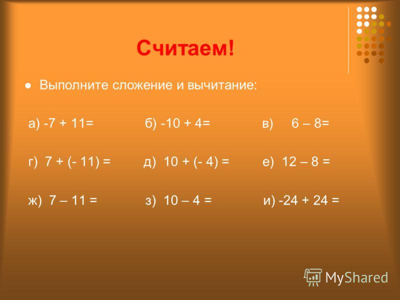 Считаем! Выполните сложение и вычитание: а) -7 + 11= б) -10 + 4= в) 6 – 8= г) 7 + (- 11) = д) 10 + (- 4) = е) 12 – 8 = ж) 7 – 11 = з) 10 – 4 = и) -24 + 24 =