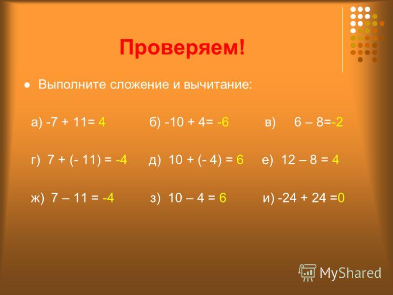 Проверяем! Выполните сложение и вычитание: а) -7 + 11= 4 б) -10 + 4= -6 в) 6 – 8=-2 г) 7 + (- 11) = -4 д) 10 + (- 4) = 6 е) 12 – 8 = 4 ж) 7 – 11 = -4 з) 10 – 4 = 6 и) -24 + 24 =0