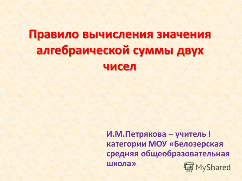 Правило вычисления значения алгебраической суммы двух чисел И.М.Петрякова – учитель I категории МОУ «Белозерская средняя общеобразовательная школа»