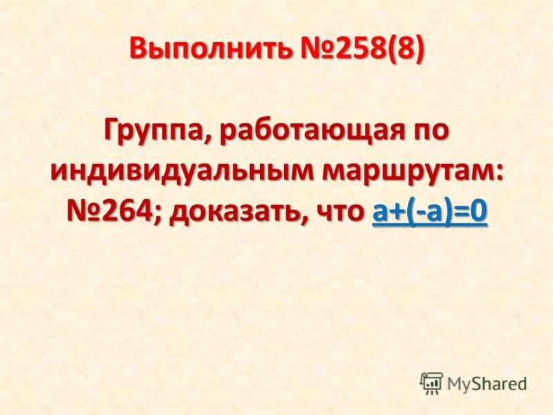 Выполнить 258(8) Группа, работающая по индивидуальным маршрутам: 264; доказать, что а+(-а)=0